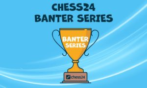 Chess24 Banter Series